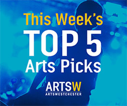 ArtsWestchester Top 5 Pick of the Week